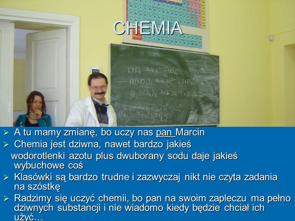 CHEMIA A tu mamy zmianę, bo uczy nas pan Marcin A tu mamy zmianę, bo uczy nas pan Marcin Chemia jest dziwna, nawet bardzo jakieś Chemia jest dziwna, n