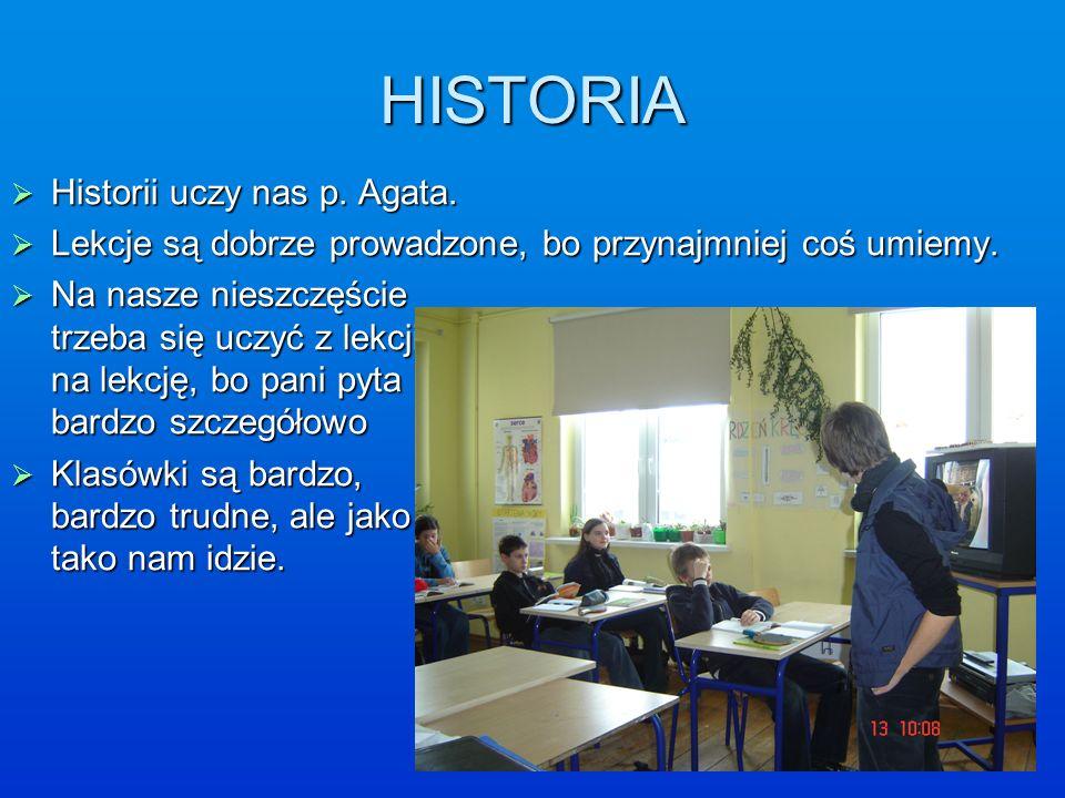 HISTORIA Historii uczy nas p. Agata. Historii uczy nas p. Agata. Lekcje są dobrze prowadzone, bo przynajmniej coś umiemy. Lekcje są dobrze prowadzone,