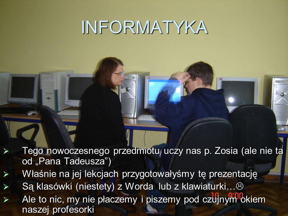 INFORMATYKA Tego nowoczesnego przedmiotu uczy nas p. Zosia (ale nie ta od Pana Tadeusza) Tego nowoczesnego przedmiotu uczy nas p. Zosia (ale nie ta od