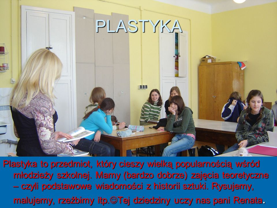 PLASTYKA Plastyka to przedmiot, który cieszy wielką popularnością wśród młodzieży szkolnej. Mamy (bardzo dobrze) zajęcia teoretyczne – czyli podstawow