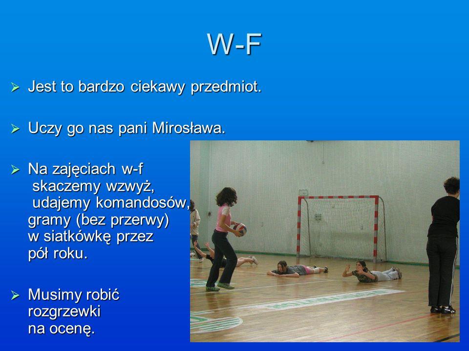 W-F Jest to bardzo ciekawy przedmiot. Jest to bardzo ciekawy przedmiot. Uczy go nas pani Mirosława. Uczy go nas pani Mirosława. Na zajęciach w-f skacz