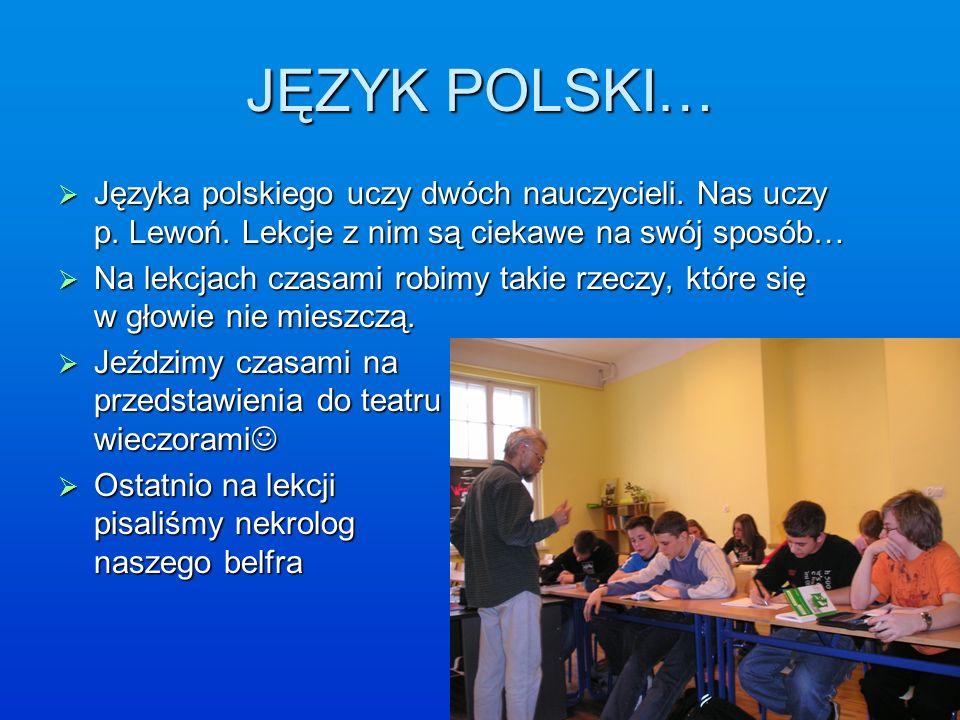 JĘZYK POLSKI… Języka polskiego uczy dwóch nauczycieli. Nas uczy p. Lewoń. Lekcje z nim są ciekawe na swój sposób… Języka polskiego uczy dwóch nauczyci