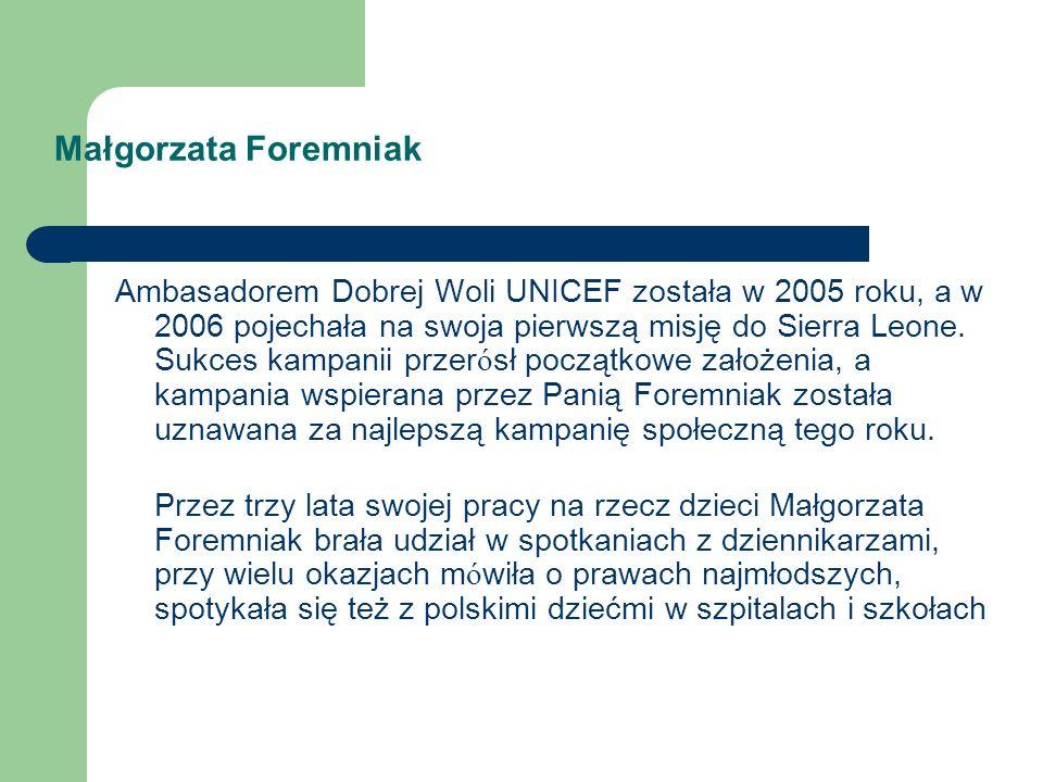 Małgorzata Foremniak Ambasadorem Dobrej Woli UNICEF została w 2005 roku, a w 2006 pojechała na swoja pierwszą misję do Sierra Leone. Sukces kampanii p