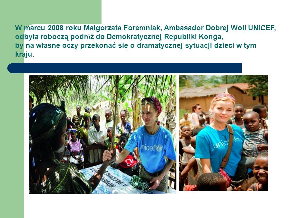 W marcu 2008 roku Małgorzata Foremniak, Ambasador Dobrej Woli UNICEF, odbyła roboczą podr ó ż do Demokratycznej Republiki Konga, by na własne oczy przekonać się o dramatycznej sytuacji dzieci w tym kraju.