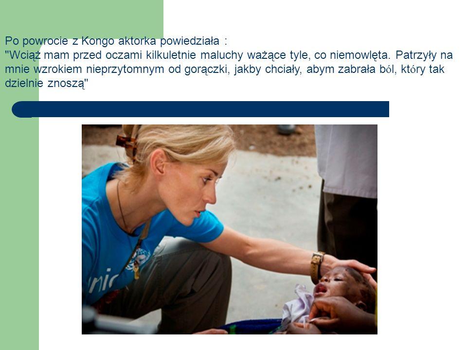 Po powrocie z Kongo aktorka powiedziała : Wciąż mam przed oczami kilkuletnie maluchy ważące tyle, co niemowlęta.