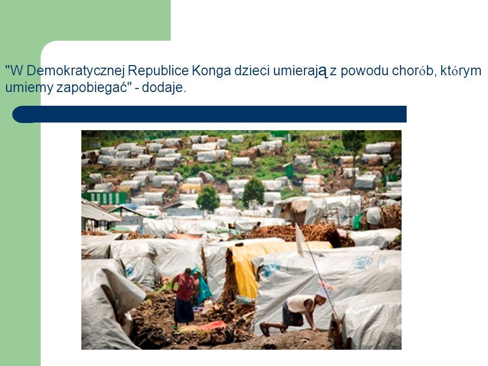 W Demokratycznej Republice Konga dzieci umieraj ą z powodu chor ó b, kt ó rym umiemy zapobiegać - dodaje.