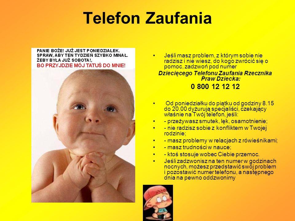 Telefon Zaufania Jeśli masz problem, z którym sobie nie radzisz i nie wiesz, do kogo zwrócić się o pomoc, zadzwoń pod numer Dziecięcego Telefonu Zaufania Rzecznika Praw Dziecka: 0 800 12 12 12 Od poniedziałku do piątku od godziny 8.15 do 20.00 dyżurują specjaliści, czekający właśnie na Twój telefon, jeśli: - przeżywasz smutek, lęk, osamotnienie; - nie radzisz sobie z konfliktem w Twojej rodzinie; - masz problemy w relacjach z rówieśnikami; - masz trudności w nauce; - ktoś stosuje wobec Ciebie przemoc.