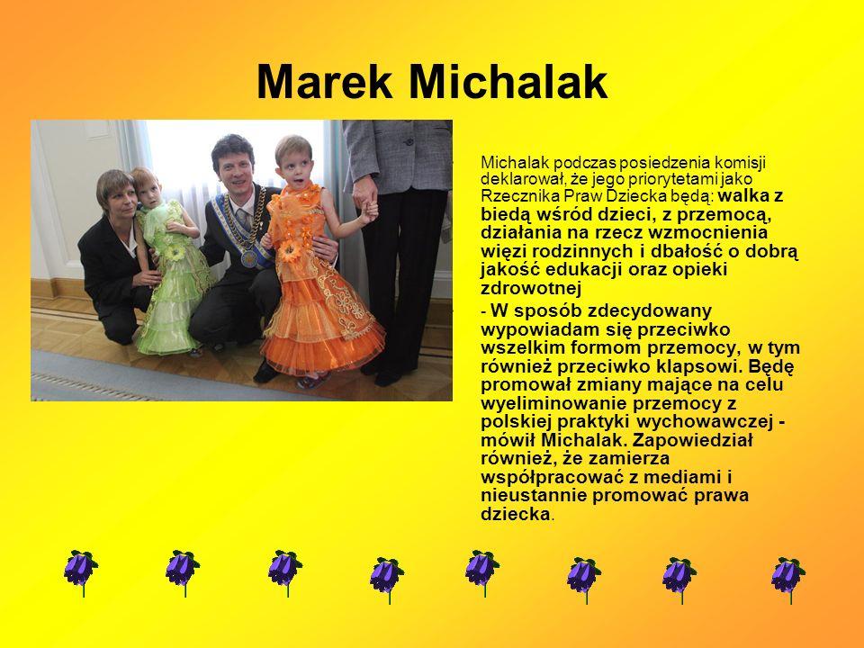 Marek Michalak Michalak podczas posiedzenia komisji deklarował, że jego priorytetami jako Rzecznika Praw Dziecka będą: walka z biedą wśród dzieci, z przemocą, działania na rzecz wzmocnienia więzi rodzinnych i dbałość o dobrą jakość edukacji oraz opieki zdrowotnej - W sposób zdecydowany wypowiadam się przeciwko wszelkim formom przemocy, w tym również przeciwko klapsowi.