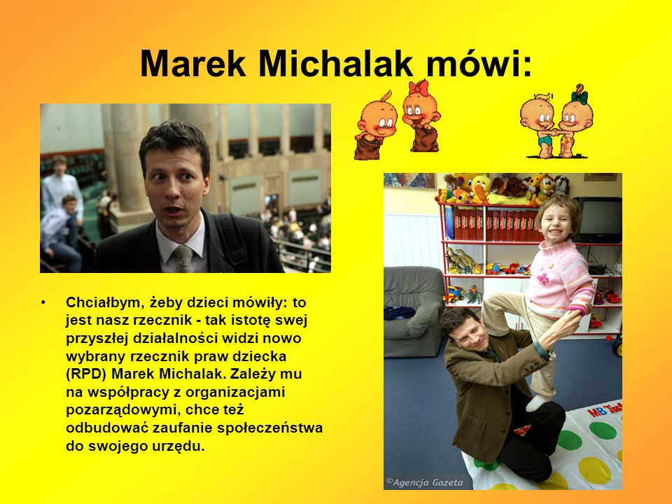 Marek Michalak mówi: Chciałbym, żeby dzieci mówiły: to jest nasz rzecznik - tak istotę swej przyszłej działalności widzi nowo wybrany rzecznik praw dziecka (RPD) Marek Michalak.