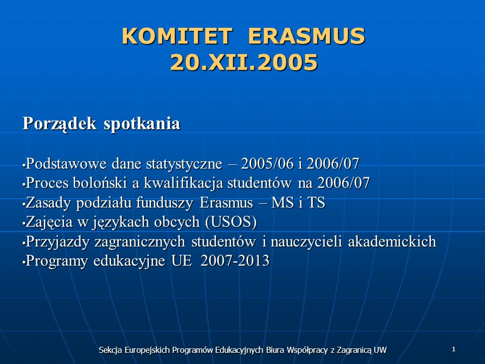 Sekcja Europejskich Programów Edukacyjnych Biura Współpracy z Zagranicą UW 1 KOMITET ERASMUS 20.XII.2005 Porządek spotkania Podstawowe dane statystyczne – 2005/06 i 2006/07 Podstawowe dane statystyczne – 2005/06 i 2006/07 Proces boloński a kwalifikacja studentów na 2006/07 Proces boloński a kwalifikacja studentów na 2006/07 Zasady podziału funduszy Erasmus – MS i TS Zasady podziału funduszy Erasmus – MS i TS Zajęcia w językach obcych (USOS) Zajęcia w językach obcych (USOS) Przyjazdy zagranicznych studentów i nauczycieli akademickich Przyjazdy zagranicznych studentów i nauczycieli akademickich Programy edukacyjne UE 2007-2013 Programy edukacyjne UE 2007-2013