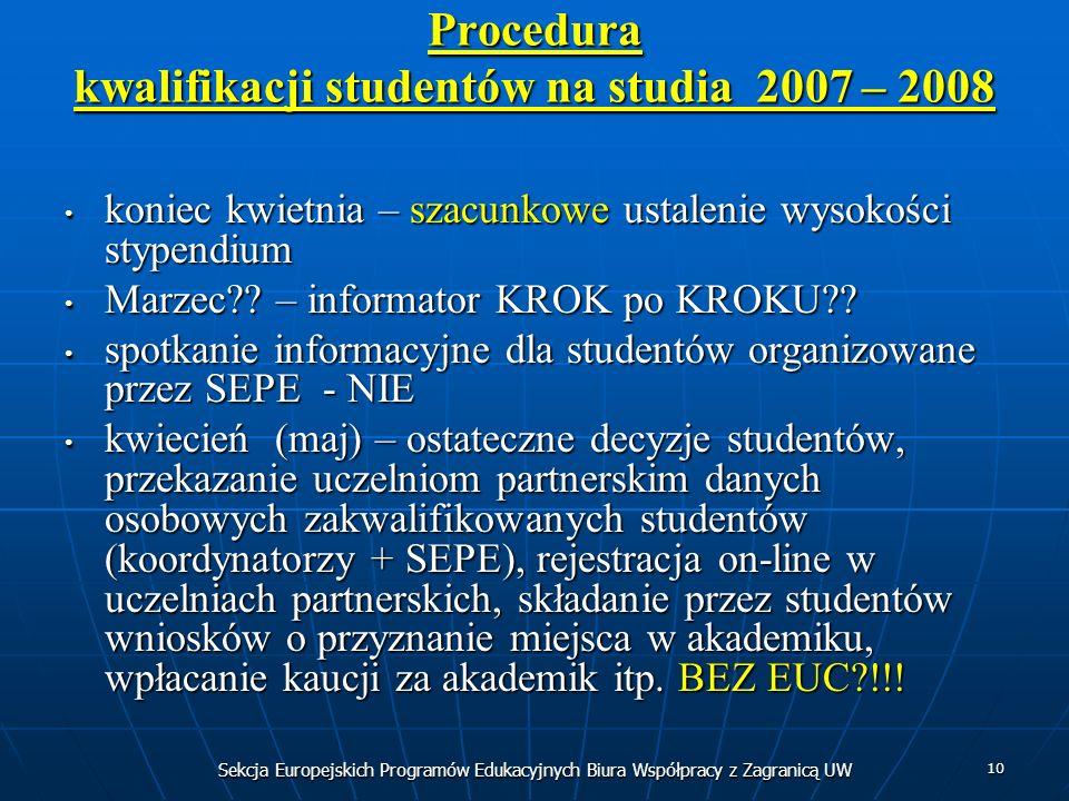 Sekcja Europejskich Programów Edukacyjnych Biura Współpracy z Zagranicą UW 10 Procedura kwalifikacji studentów na studia 2007 – 2008 koniec kwietnia – szacunkowe ustalenie wysokości stypendium koniec kwietnia – szacunkowe ustalenie wysokości stypendium Marzec .