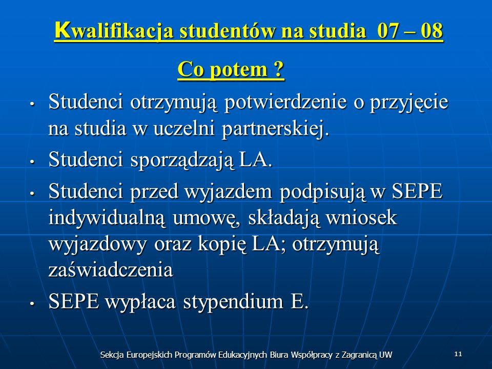 Sekcja Europejskich Programów Edukacyjnych Biura Współpracy z Zagranicą UW 11 K walifikacja studentów na studia 07 – 08 K walifikacja studentów na stu
