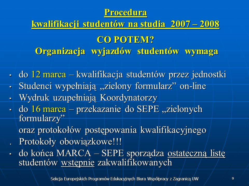 Sekcja Europejskich Programów Edukacyjnych Biura Współpracy z Zagranicą UW 9 Procedura kwalifikacji studentów na studia 2007 – 2008 CO POTEM? Organiza