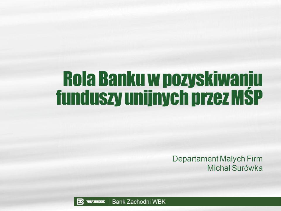 Departament Małych Firm Michał Surówka Rola Banku w pozyskiwaniu funduszy unijnych przez MŚP