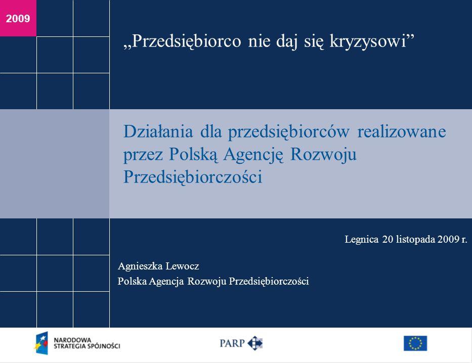 2009 Agnieszka Lewocz Polska Agencja Rozwoju Przedsiębiorczości Legnica 20 listopada 2009 r. Przedsiębiorco nie daj się kryzysowi Działania dla przeds