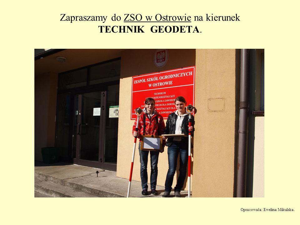 Zapraszamy do ZSO w Ostrowie na kierunek TECHNIK GEODETA. Opracowała: Ewelina Mikulska.