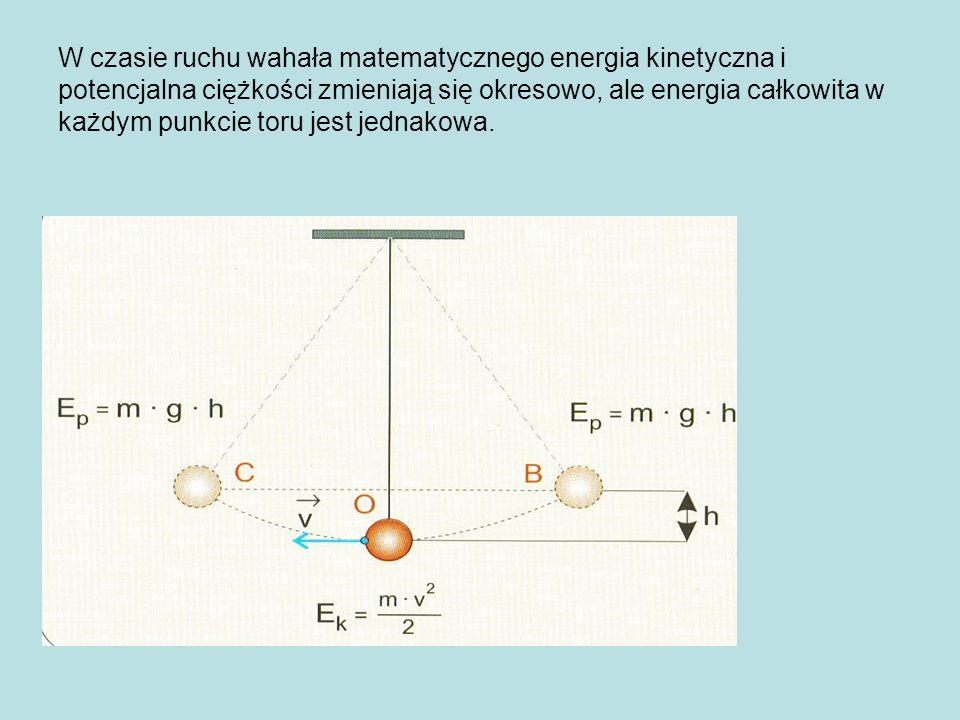 W czasie ruchu wahała matematycznego energia kinetyczna i potencjalna ciężkości zmieniają się okresowo, ale energia całkowita w każdym punkcie toru jest jednakowa.