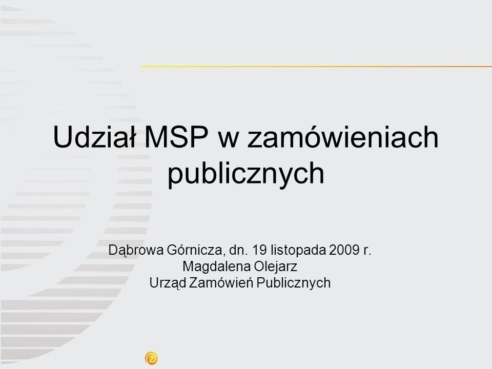 Udział MSP w zamówieniach publicznych Dąbrowa Górnicza, dn. 19 listopada 2009 r. Magdalena Olejarz Urząd Zamówień Publicznych