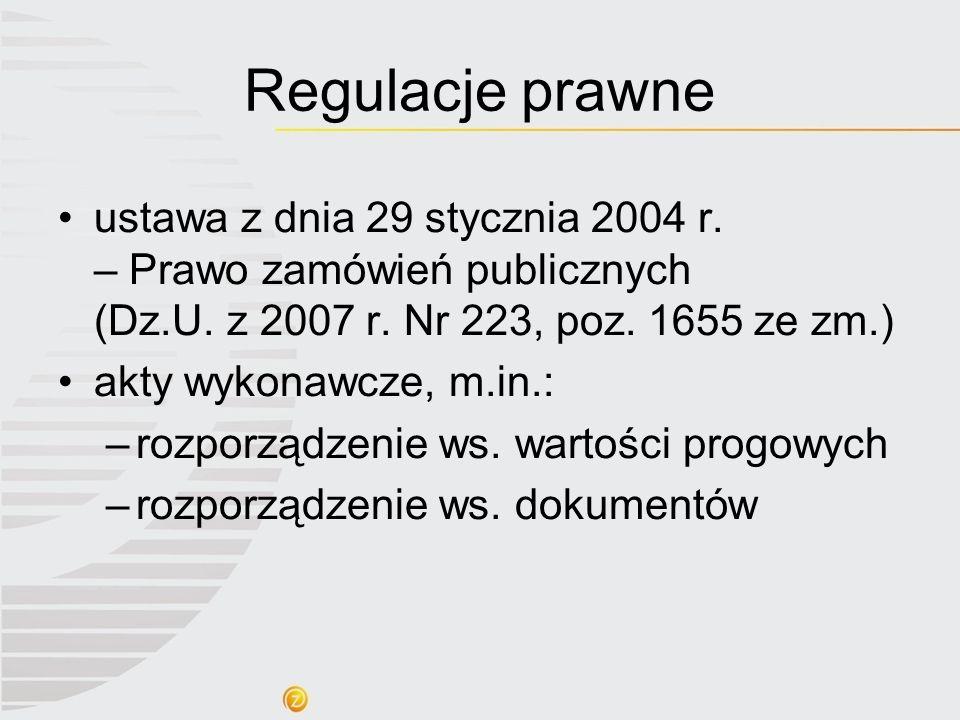 Regulacje prawne ustawa z dnia 29 stycznia 2004 r. – Prawo zamówień publicznych (Dz.U. z 2007 r. Nr 223, poz. 1655 ze zm.) akty wykonawcze, m.in.: –ro