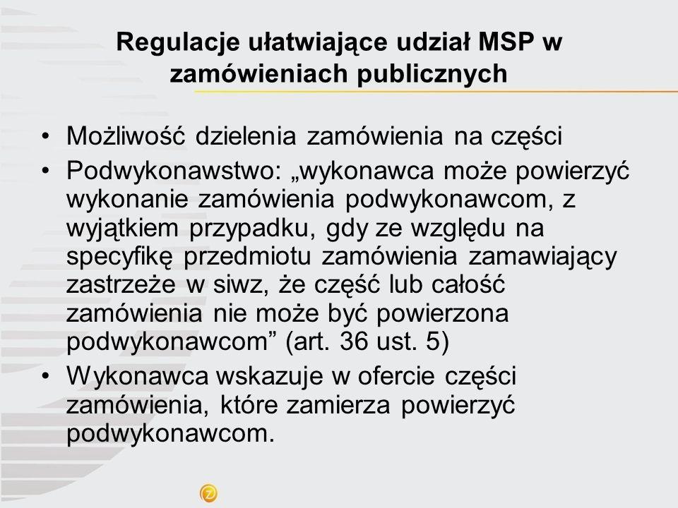 Regulacje ułatwiające udział MSP w zamówieniach publicznych Możliwość dzielenia zamówienia na części Podwykonawstwo: wykonawca może powierzyć wykonani
