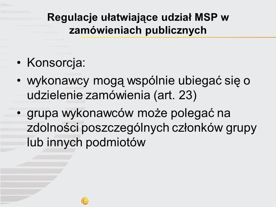 Regulacje ułatwiające udział MSP w zamówieniach publicznych Konsorcja: wykonawcy mogą wspólnie ubiegać się o udzielenie zamówienia (art. 23) grupa wyk