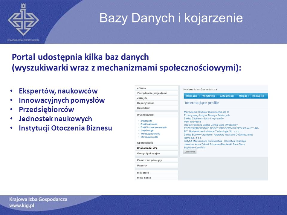 Bazy Danych i kojarzenie Portal udostępnia kilka baz danych (wyszukiwarki wraz z mechanizmami społecznościowymi): Ekspertów, naukowców Innowacyjnych pomysłów Przedsiębiorców Jednostek naukowych Instytucji Otoczenia Biznesu