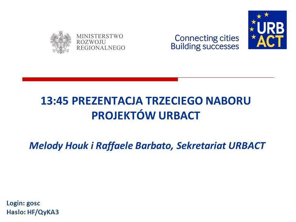 13:45 PREZENTACJA TRZECIEGO NABORU PROJEKTÓW URBACT Melody Houk i Raffaele Barbato, Sekretariat URBACT Login: gosc Haslo: HF/QyKA3