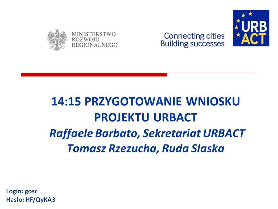 14:15 PRZYGOTOWANIE WNIOSKU PROJEKTU URBACT Raffaele Barbato, Sekretariat URBACT Tomasz Rzezucha, Ruda Slaska Login: gosc Haslo: HF/QyKA3