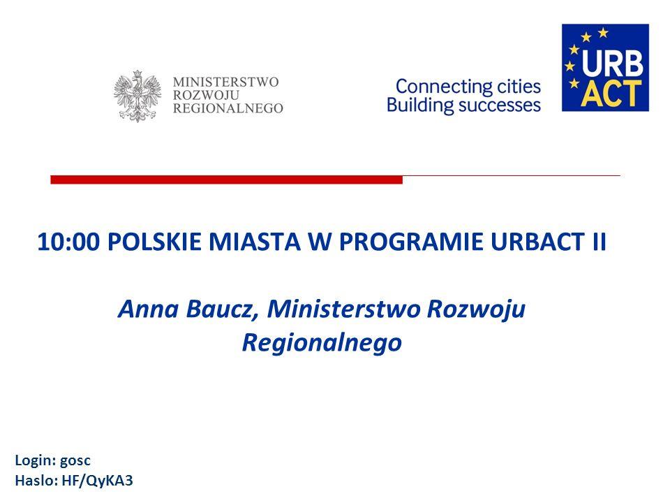 10:00 POLSKIE MIASTA W PROGRAMIE URBACT II Anna Baucz, Ministerstwo Rozwoju Regionalnego Login: gosc Haslo: HF/QyKA3