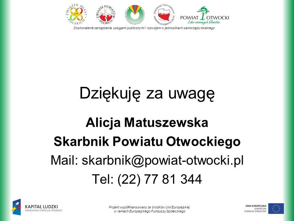 Doskonalenie zarządzania usługami publicznymi i rozwojem w jednostkach samorządu lokalnego Projekt współfinansowany ze środków Unii Europejskiej w ramach Europejskiego Funduszu Społecznego Dziękuję za uwagę Alicja Matuszewska Skarbnik Powiatu Otwockiego Mail: skarbnik@powiat-otwocki.pl Tel: (22) 77 81 344