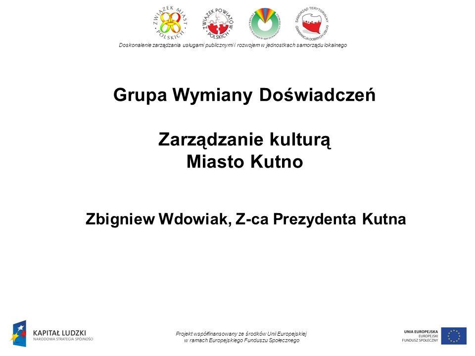 Grupa Wymiany Doświadczeń Zarządzanie kulturą Miasto Kutno Doskonalenie zarządzania usługami publicznymi i rozwojem w jednostkach samorządu lokalnego Projekt współfinansowany ze środków Unii Europejskiej w ramach Europejskiego Funduszu Społecznego Zbigniew Wdowiak, Z-ca Prezydenta Kutna