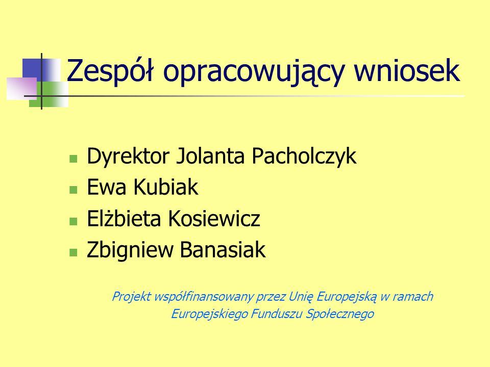 Zespół opracowujący wniosek Dyrektor Jolanta Pacholczyk Ewa Kubiak Elżbieta Kosiewicz Zbigniew Banasiak Projekt współfinansowany przez Unię Europejską w ramach Europejskiego Funduszu Społecznego