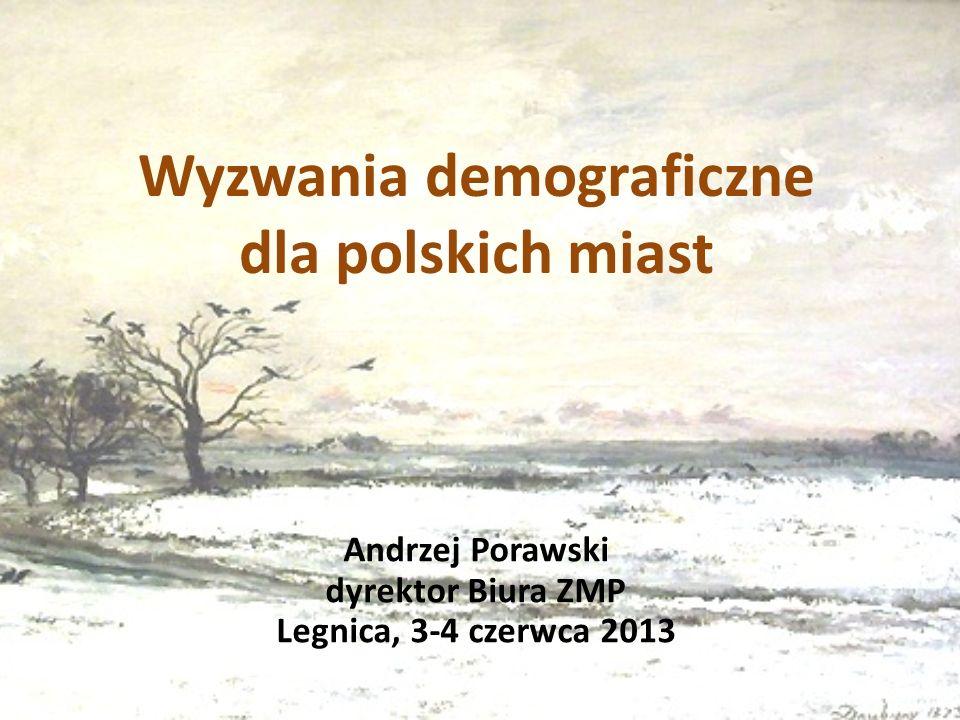 Wyzwania demograficzne dla polskich miast Andrzej Porawski dyrektor Biura ZMP Legnica, 3-4 czerwca 2013