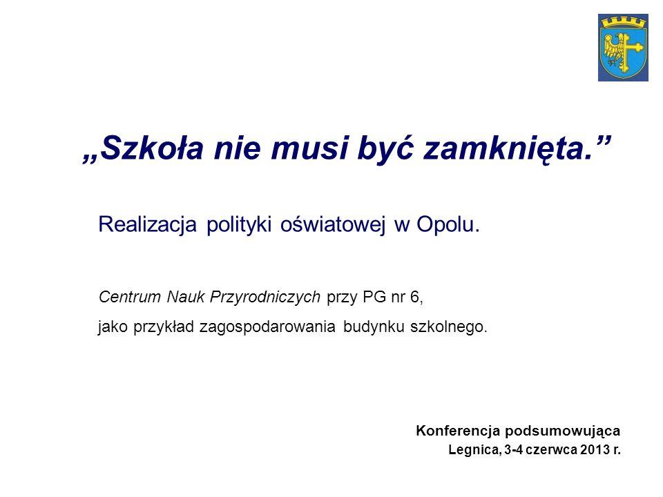 Szkoła nie musi być zamknięta. Realizacja polityki oświatowej w Opolu. Centrum Nauk Przyrodniczych przy PG nr 6, jako przykład zagospodarowania budynk