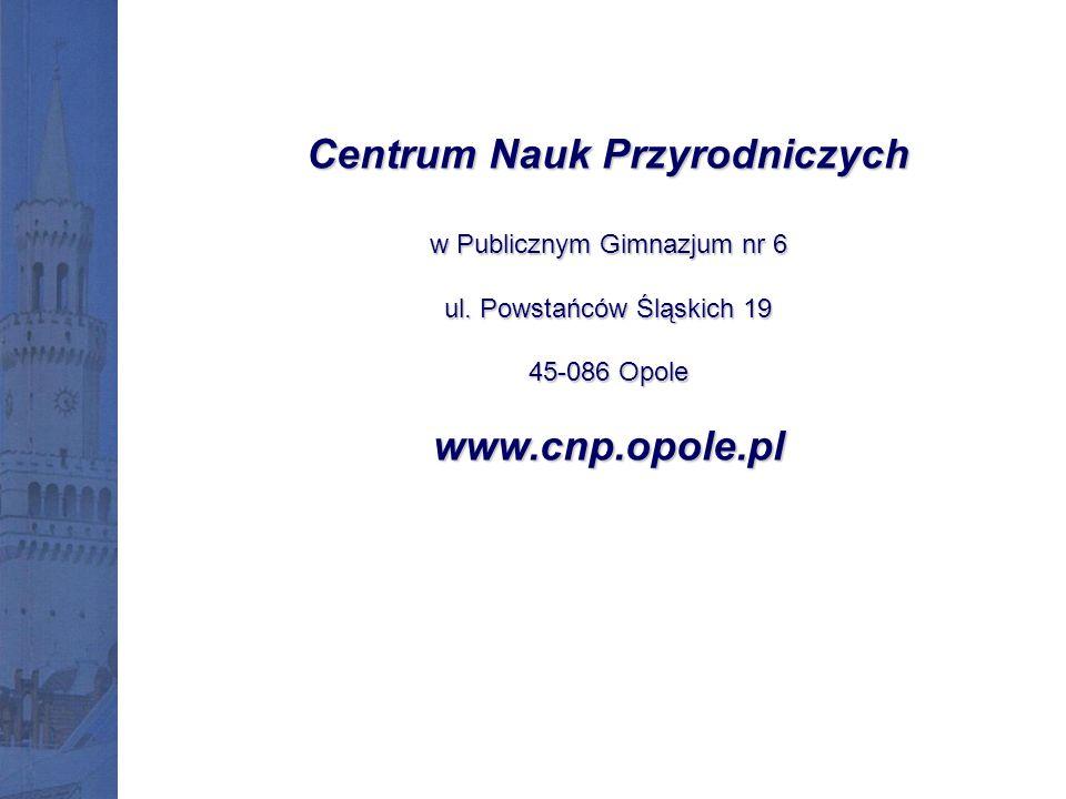Centrum Nauk Przyrodniczych w Publicznym Gimnazjum nr 6 ul. Powstańców Śląskich 19 45-086 Opole www.cnp.opole.pl