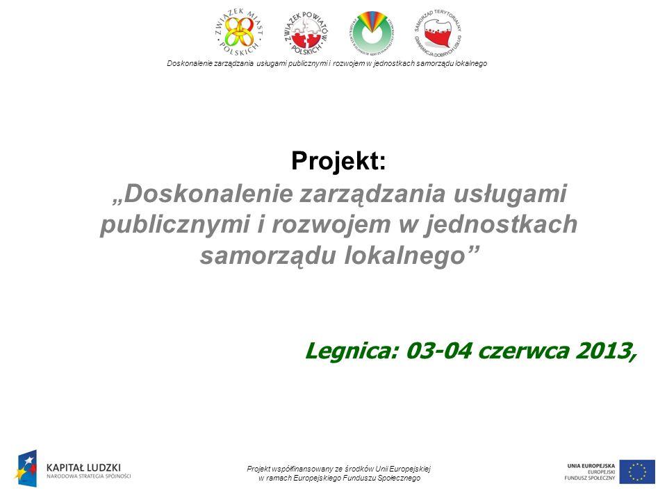 Projekt: Doskonalenie zarządzania usługami publicznymi i rozwojem w jednostkach samorządu lokalnego Doskonalenie zarządzania usługami publicznymi i rozwojem w jednostkach samorządu lokalnego Projekt współfinansowany ze środków Unii Europejskiej w ramach Europejskiego Funduszu Społecznego Legnica: 03-04 czerwca 2013,