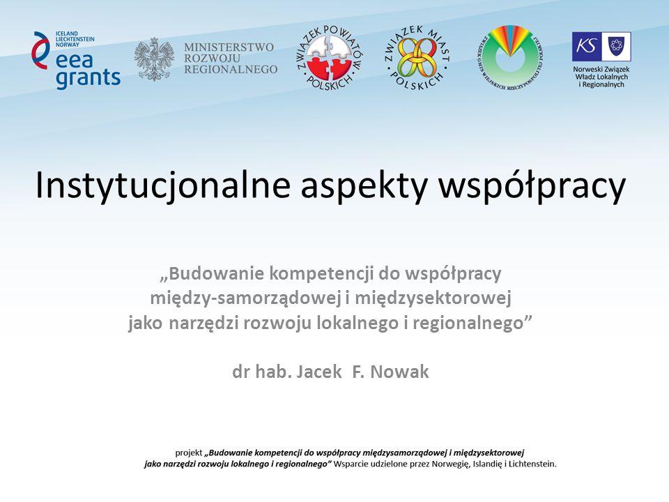 Instytucjonalne aspekty współpracy Budowanie kompetencji do współpracy między-samorządowej i międzysektorowej jako narzędzi rozwoju lokalnego i regionalnego dr hab.