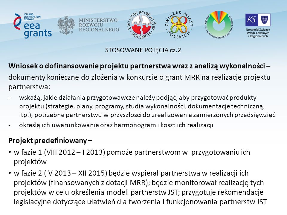 STOSOWANE POJĘCIA cz.2 Wniosek o dofinansowanie projektu partnerstwa wraz z analizą wykonalności – dokumenty konieczne do złożenia w konkursie o grant MRR na realizację projektu partnerstwa: -wskażą, jakie działania przygotowawcze należy podjąć, aby przygotować produkty projektu (strategie, plany, programy, studia wykonalności, dokumentacje techniczną, itp.), potrzebne partnerstwu w przyszłości do zrealizowania zamierzonych przedsięwzięć -określą ich uwarunkowania oraz harmonogram i koszt ich realizacji Projekt predefiniowany – w fazie 1 (VIII 2012 – I 2013) pomoże partnerstwom w przygotowaniu ich projektów w fazie 2 ( V 2013 – XII 2015) będzie wspierał partnerstwa w realizacji ich projektów (finansowanych z dotacji MRR); będzie monitorował realizację tych projektów w celu określenia modeli partnerstw JST; przygotuje rekomendacje legislacyjne dotyczące ułatwień dla tworzenia i funkcjonowania partnerstw JST