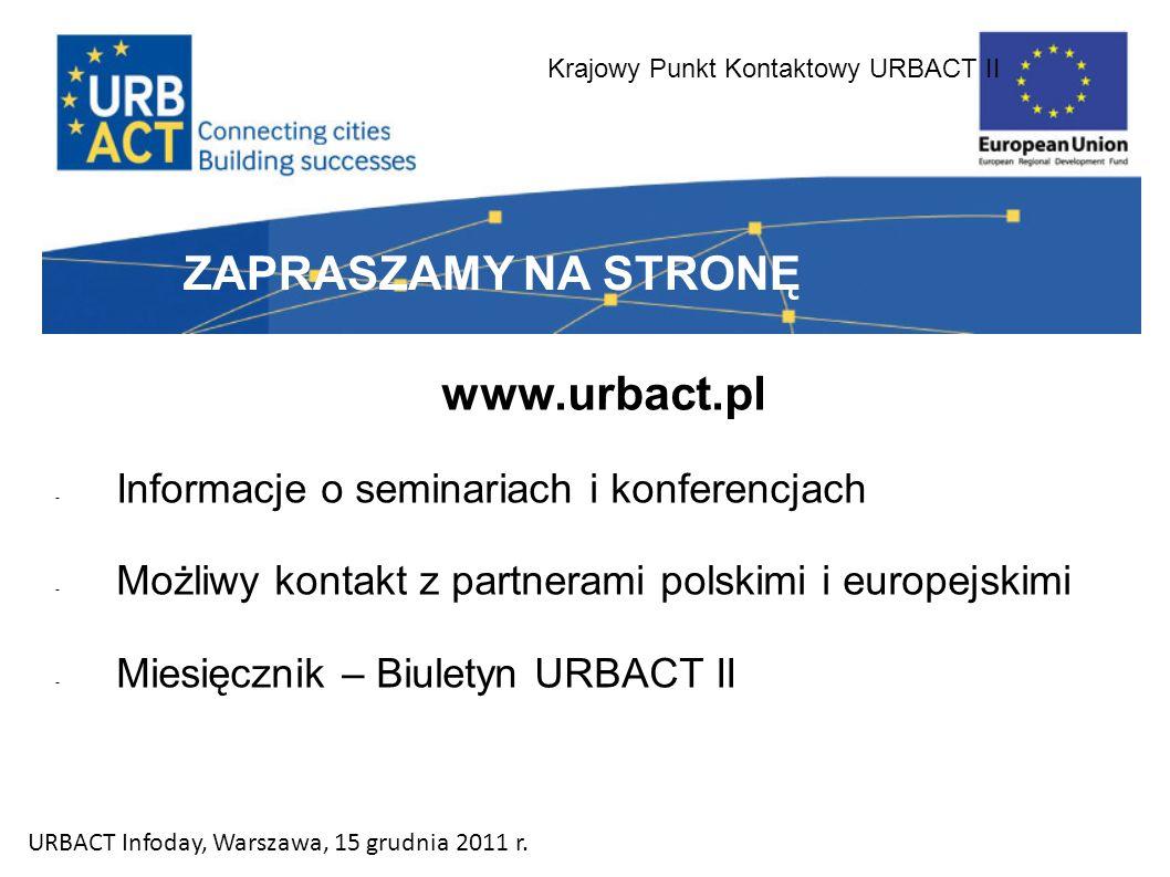 Krajowy Punkt Kontaktowy URBACT II ZAPRASZAMY NA STRONĘ www.urbact.pl - Informacje o seminariach i konferencjach - Możliwy kontakt z partnerami polskimi i europejskimi - Miesięcznik – Biuletyn URBACT II URBACT Infoday, Warszawa, 15 grudnia 2011 r.