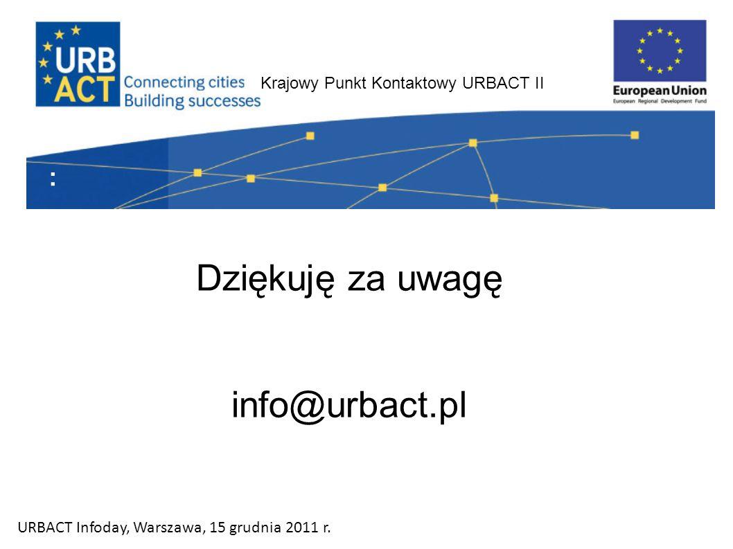 Krajowy Punkt Kontaktowy URBACT II : Dziękuję za uwagę info@urbact.pl URBACT Infoday, Warszawa, 15 grudnia 2011 r.