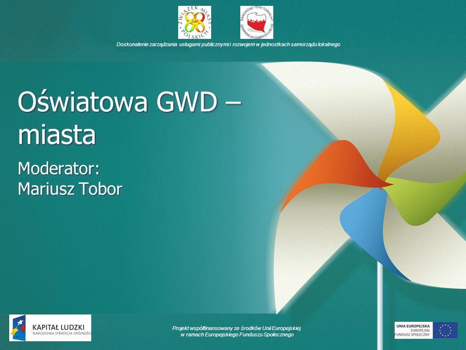 Doskonalenie zarządzania usługami publicznymi i rozwojem w jednostkach samorządu lokalnego Projekt współfinansowany ze środków Unii Europejskiej w ramach Europejskiego Funduszu Społecznego Oświatowa GWD – miasta Moderator: Mariusz Tobor Moderator: