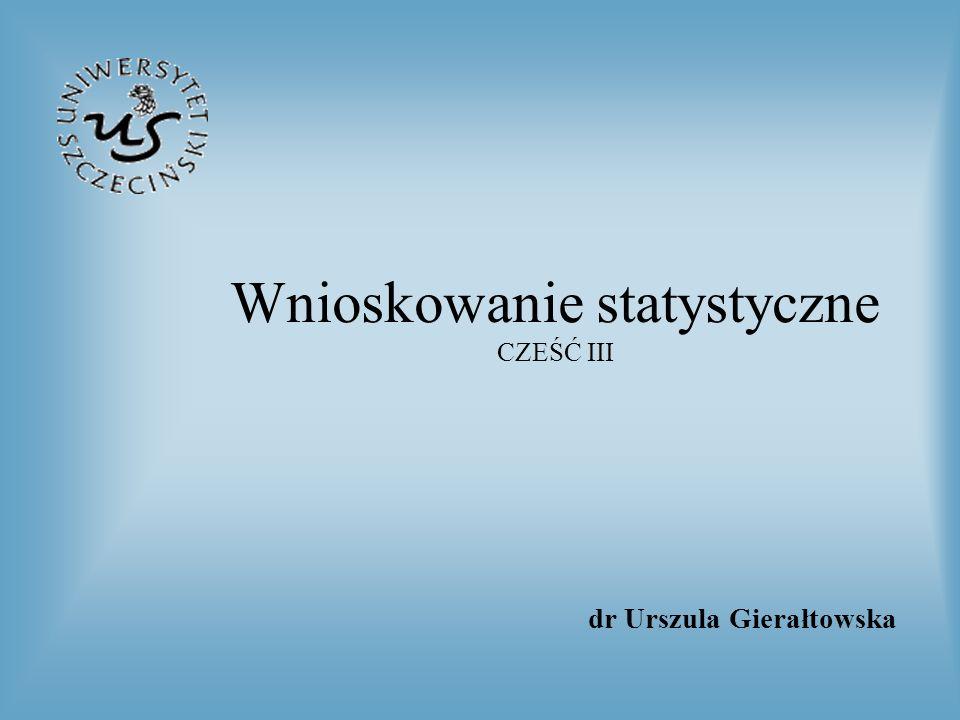 Wnioskowanie statystyczne CZEŚĆ III dr Urszula Gierałtowska