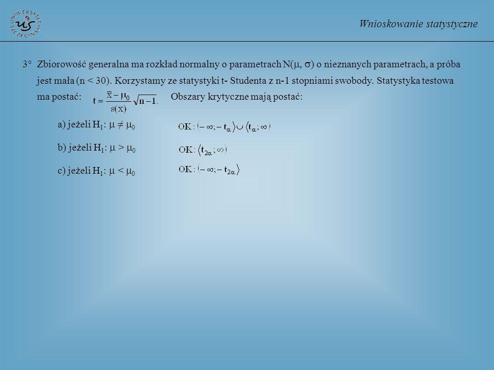 Wnioskowanie statystyczne 3° Zbiorowość generalna ma rozkład normalny o parametrach N( ) o nieznanych parametrach, a próba jest mała (n < 30). Korzyst