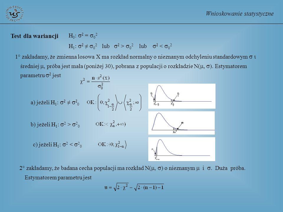Wnioskowanie statystyczne Test dla wariancji H 0 : = 0 2 H 1 : 0 2 lub > 0 2 lub < 0 2 1° zakładamy, że zmienna losowa X ma rozkład normalny o nieznan