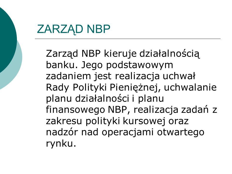 ZARZĄD NBP Zarząd NBP kieruje działalnością banku. Jego podstawowym zadaniem jest realizacja uchwał Rady Polityki Pieniężnej, uchwalanie planu działal