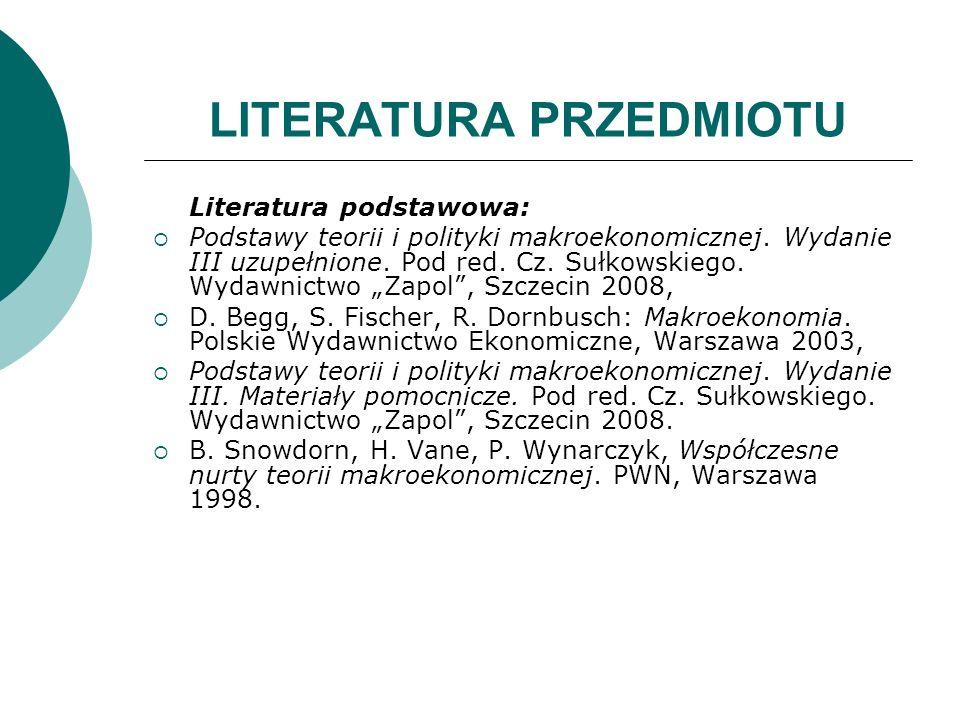 LITERATURA PRZEDMIOTU Literatura podstawowa: Podstawy teorii i polityki makroekonomicznej. Wydanie III uzupełnione. Pod red. Cz. Sułkowskiego. Wydawni