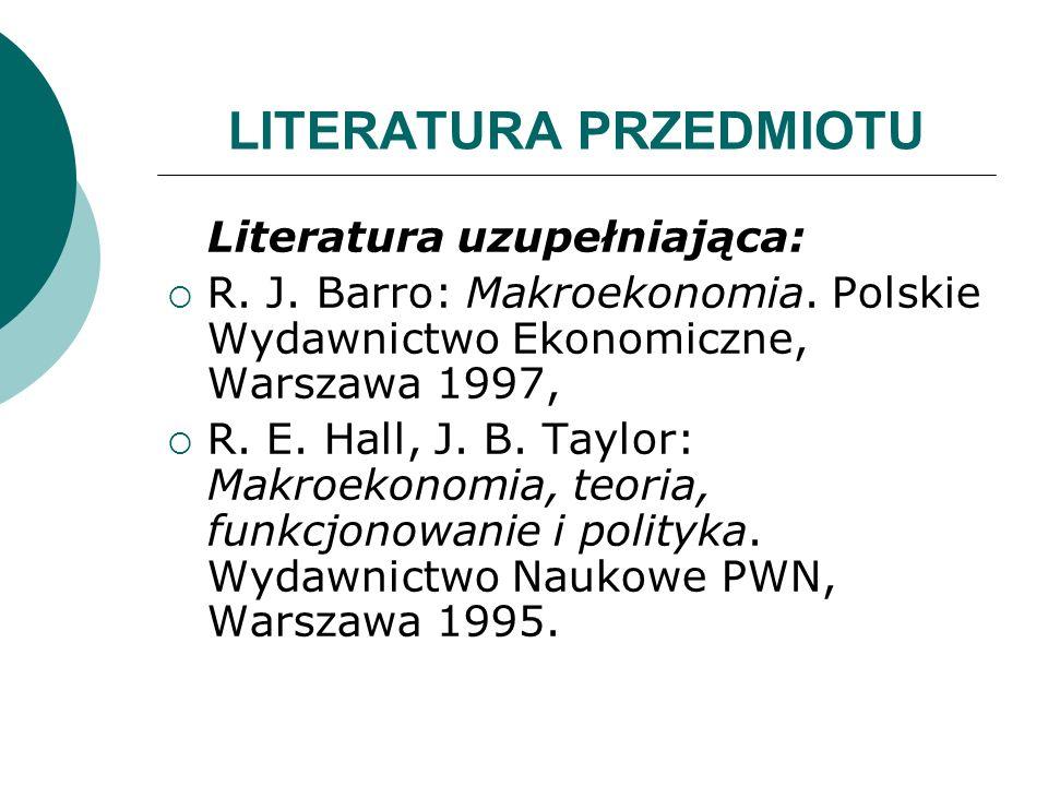 LITERATURA PRZEDMIOTU Literatura uzupełniająca: R. J. Barro: Makroekonomia. Polskie Wydawnictwo Ekonomiczne, Warszawa 1997, R. E. Hall, J. B. Taylor: