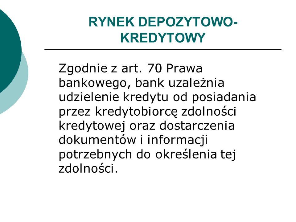 RYNEK DEPOZYTOWO- KREDYTOWY Zgodnie z art. 70 Prawa bankowego, bank uzależnia udzielenie kredytu od posiadania przez kredytobiorcę zdolności kredytowe