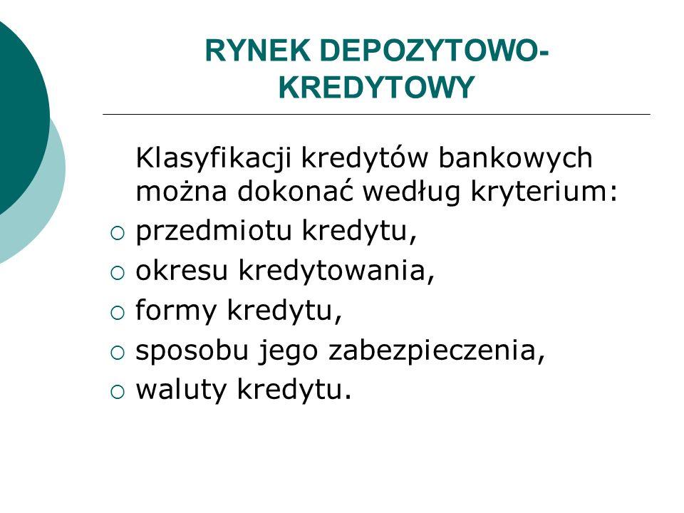 RYNEK DEPOZYTOWO- KREDYTOWY Klasyfikacji kredytów bankowych można dokonać według kryterium: przedmiotu kredytu, okresu kredytowania, formy kredytu, sp