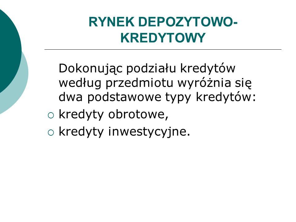 RYNEK DEPOZYTOWO- KREDYTOWY Dokonując podziału kredytów według przedmiotu wyróżnia się dwa podstawowe typy kredytów: kredyty obrotowe, kredyty inwesty